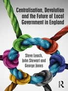 Centralisation, Devolution and the Future of Local Government in England ebook by Steve Leach, John Stewart, George Jones