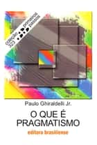 O que é pragmatismo ebook by Paulo Ghiraldelli Junior