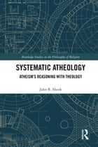 Systematic Atheology - Atheism's Reasoning with Theology ebook by John R. Shook