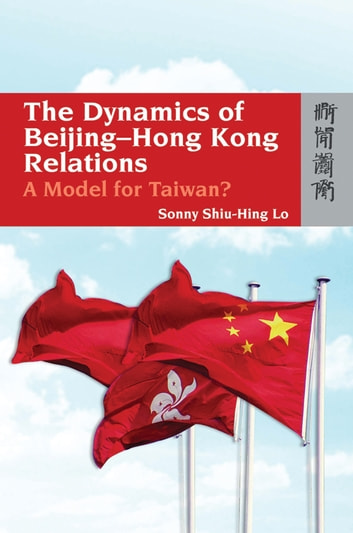 The Dynamics of Beijing-Hong Kong Relations - A Model for Taiwan? ebook by Sonny Shiu-hing Lo
