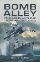 Bomb Alley - Falkland Islands 1982: Aboard HMS Antrim at War ebook by David Yates