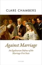 Against Marriage - An Egalitarian Defence of the Marriage-Free State ebook by Clare Chambers