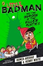 Little Badman and the Invasion of the Killer Aunties 電子書籍 by Humza Arshad, Henry White