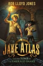 Jake Atlas and the Tomb of the Emerald Snake ebook by Rob Lloyd Jones, Petur Antonsson