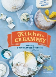 Kitchen Creamery - Making Yogurt, Butter & Cheese at Home ebook by Louella Hill,Erin Kunkel