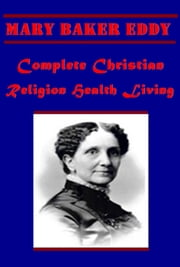 Complete Christian Religion Health Living ebook by Mary Baker Eddy