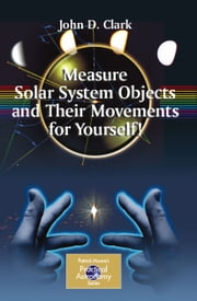 Measure Solar System Objects and Their Movements for Yourself! ebook by John D. Clark