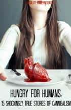 Hungry For Humans - 15 Shockingly True Stories of Cannibalism ebook by William Webb