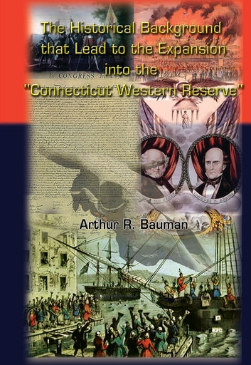 "The Historical Background that Lead to the Expansion into the ""Connecticut Western Reserve"" ebook by Arthur R. Bauman"