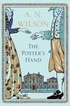 The Potter's Hand - LONGLISTED FOR THE WALTER SCOTT PRIZE FOR HISTORICAL FICTION ebook by A. N. Wilson