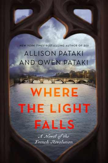 Where the Light Falls - A Novel of the French Revolution ebook by Allison Pataki,Owen Pataki