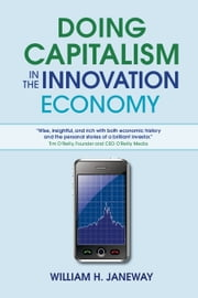 Doing Capitalism in the Innovation Economy - Markets, Speculation and the State ebook by William H. Janeway