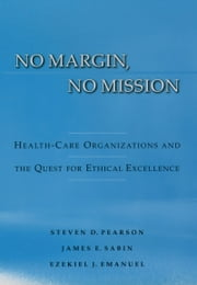 No Margin, No Mission: Health Care Organizations and the Quest for Ethical Excellence ebook by Steven D. Pearson,James Sabin,Ezekiel J. Emanuel
