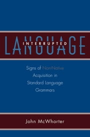 Language Interrupted: Signs of Non-Native Acquisition in Standard Language Grammars ebook by John McWhorter