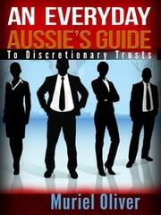 An Everyday Aussie's Guide to Discretionary Trusts ebook by Muriel Oliver
