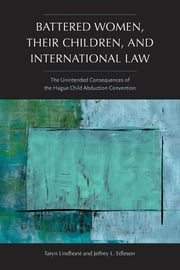 Battered Women, Their Children, and International Law - The Unintended Consequences of the Hague Child Abduction Convention ebook by Taryn Lindhorst,Jeffrey L. Edleson