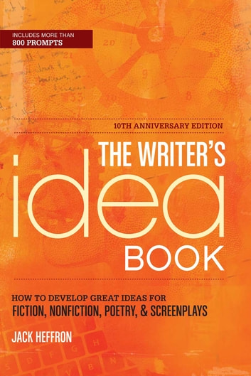 The Writer's Idea Book 10th Anniversary Edition - How to Develop Great Ideas for Fiction, Nonfiction, Poetry, and Screenplays ebook by Jack Heffron