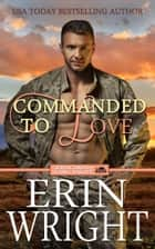Commanded to Love - A Western Military Romance Novel eBook by Erin Wright