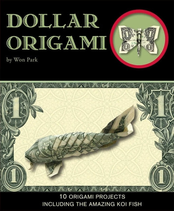 Dollar Origami - 10 Origami Projects Including the Amazing Koi Fish ebook by Won Park