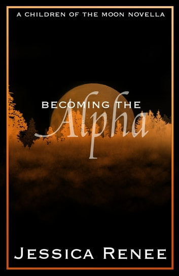 Becoming the Alpha - A Children of the Moon Short Story (#0.2) ebook by Jessica Renee