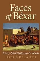 Faces of Béxar - Early San Antonio and Texas ebook by Jesús F. De la Teja
