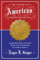 The History of American Higher Education - Learning and Culture from the Founding to World War II ebook by Roger L. Geiger