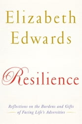 Resilience - Reflections on the Burdens and Gifts of Facing Life's Adversities ebook by Elizabeth Edwards