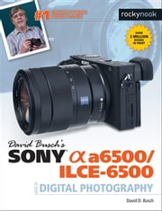 David Busch's Sony Alpha a6500/ILCE-6500 Guide to Digital Photography ebook by David D. Busch