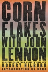 Corn Flakes with John Lennon: And Other Tales from a Rock 'n' Roll Life - And Other Tales from a Rock 'n' Roll Life ebook by Robert Hilburn