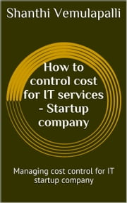 How to control cost for IT services - Startup Company - Managing cost control for IT Startup Company ebook by Shanthi Vemulapalli