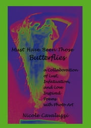 Must Have Been Those Butterflies - a Collaboration of Lust, Infatuation, and Love Inspired Poems with Photo Art ebook by Nicole Cavaluzzi