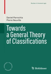 Towards a General Theory of Classifications ebook by Daniel Parrochia,Pierre Neuville