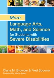 "More Language Arts, Math, and Science for Students with Severe Disabilities ebook by Diane Browder Ph.D.,Fred Spooner Ph.D.,Martin Agran Ph.D.,Lynn Ahlgrim-Delzell Ph.D.,Stephanie Al Otaiba Ph.D.,Jill Allor, Ed.D.,Keri S. Bethune, Ph.D.,Heidi B. Carlone, Ph.D.,Monica Delano, Ph.D.,Jennifer Fischer-Mueller, Ed.D.,Claudia Flowers Ph.D.,Jessica Folsom, Ph.D.,Ellen Forte, Ph.D.,J. Matt Jameson, Ph.D.,Bree Jimenez ""M.Ed., B.S."",Cheryl M. Jorgensen Ph.D.,Victoria F. Knight, Ph.D.,Angel Lee, M.Ed.,Ya-Yu Lo, Ph.D.,John McDonnell Ph.D.,Bethany R. McKissick, Ph.D.,Pamela Mims,Maryann Mraz, Ph.D.,Miriam Ortiz,Robert C. Pennington, Ph.D.,Drew Polly, Ph.D.,Shamby Polychronis, Ph.D.,Holly Prud'homme,David Pugalee Ph.D.,Rachel Quenemoen M.S.,Tim Riesen, Ph.D.,Alicia F. Saunders, Ph.D.,Julie L. Thompson, M.Ed.,Jean Payne Vintinner, Ph.D.,Shawnee Wakeman Ph.D.,Ryan M. Walker, Ph.D.,Leah Wood, Ph.D.,Charles L. Wood, Ph.D."