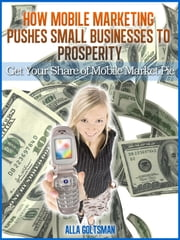 How Mobile Marketing Pushes Small Businesses to Prosperity ebook by Alla Goltsman