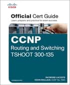 CCNP Routing and Switching TSHOOT 300-135 Official Cert Guide - Exam 39 Cert Guide ebook by Raymond Lacoste, Kevin Wallace