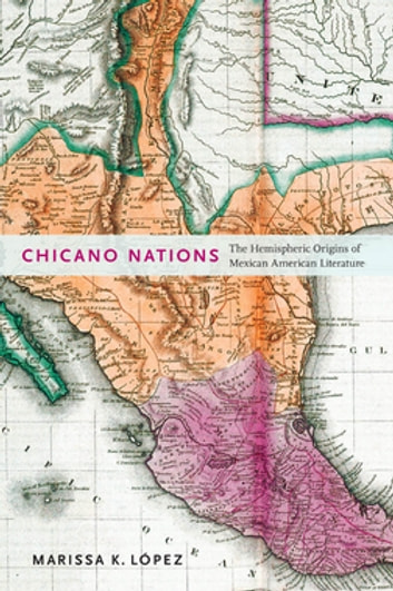 Chicano Nations - The Hemispheric Origins of Mexican American Literature ebook by Marissa K. López