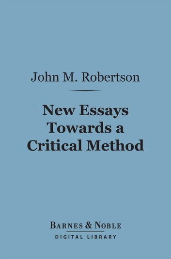 New Essays Towards a Critical Method (Barnes & Noble Digital Library) ebook by John M. Robertson