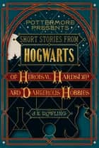 Short Stories from Hogwarts of Heroism, Hardship and Dangerous Hobbies ekitaplar by J.K. Rowling