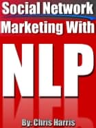 Social Network Marketing With NLP (Neuro-Linguistic Programming) ebook by Chris Harris