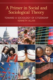 A Primer in Social and Sociological Theory - Toward a Sociology of Citizenship ebook by Kenneth Allan