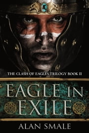 Eagle in Exile - The Clash of Eagles Trilogy Book II ebook by Alan Smale