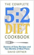 The Complete 5:2 Diet Cookbook Dozens of Easy Recipes and Two Months of Meal Plans ebook by David Ortner
