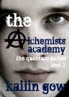 Quantum Games (The Alchemists Academy #3) ebook by Kailin Gow