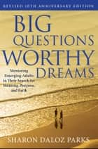 Big Questions, Worthy Dreams - Mentoring Emerging Adults in Their Search for Meaning, Purpose, and Faith ebook by Sharon Daloz Parks
