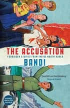 The Accusation - Forbidden Stories From Inside North Korea ebook by Bandi, Deborah Smith