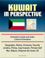 Kuwait in Perspective: Orientation Guide and Arabic Cultural Orientation: Geography, History, Economy, Security, al-Jahra, Persia, Iraq Invasion, Persian Gulf War, Bidoon, Mubarak the Great, Oil ebook by Progressive Management
