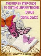 The Step by Step Guide to Getting Library Books to your Digital Device ebook by Lynnette Kuipers