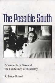 The Possible South - Documentary Film and the Limitations of Biraciality ebook by R. Bruce Brasell