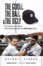 The Good, the Bad, & the Ugly: Detroit Tigers - Heart-Pounding, Jaw-Dropping, and Gut-Wrenching Moments from Detroit Tigers History ebook by George Cantor, Willie Horton