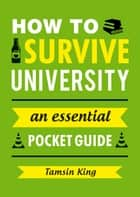 How to Survive University: An Essential Pocket Guide ebook by Tamsin King